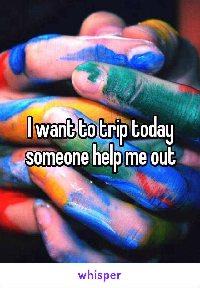 I want to trip today someone help me out