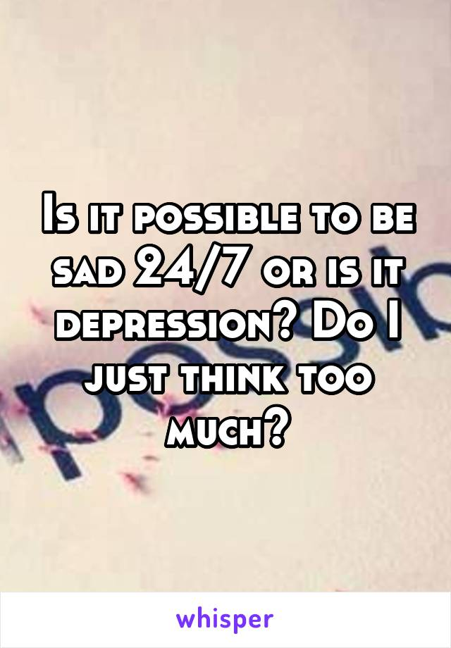 Is it possible to be sad 24/7 or is it depression? Do I just think too much?