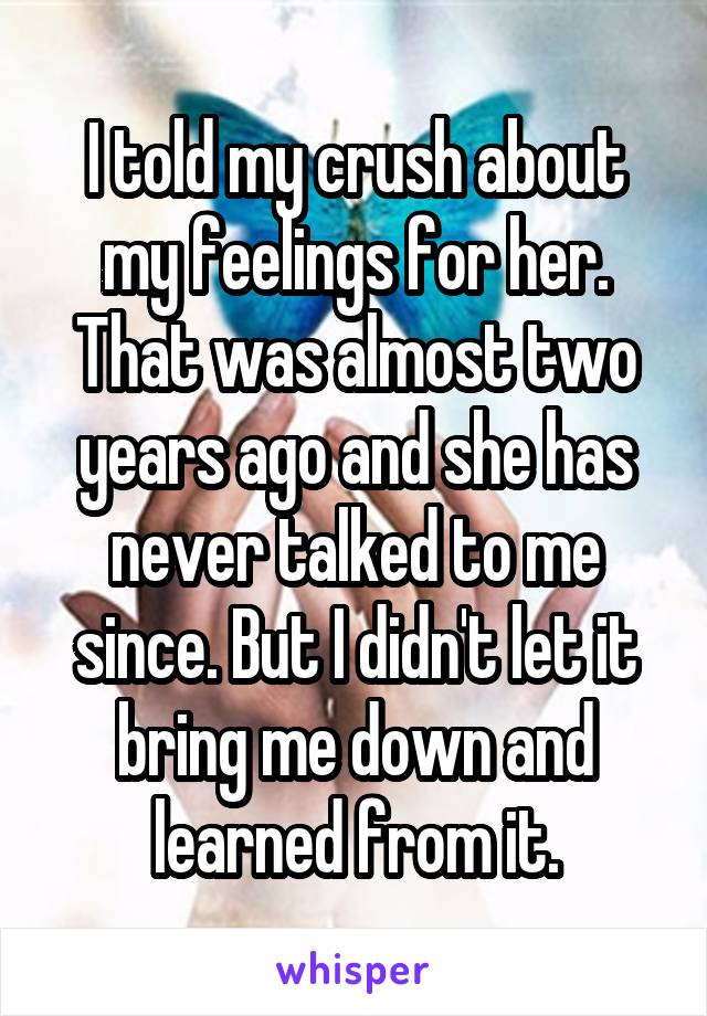 I told my crush about my feelings for her. That was almost two years ago and she has never talked to me since. But I didn't let it bring me down and learned from it.
