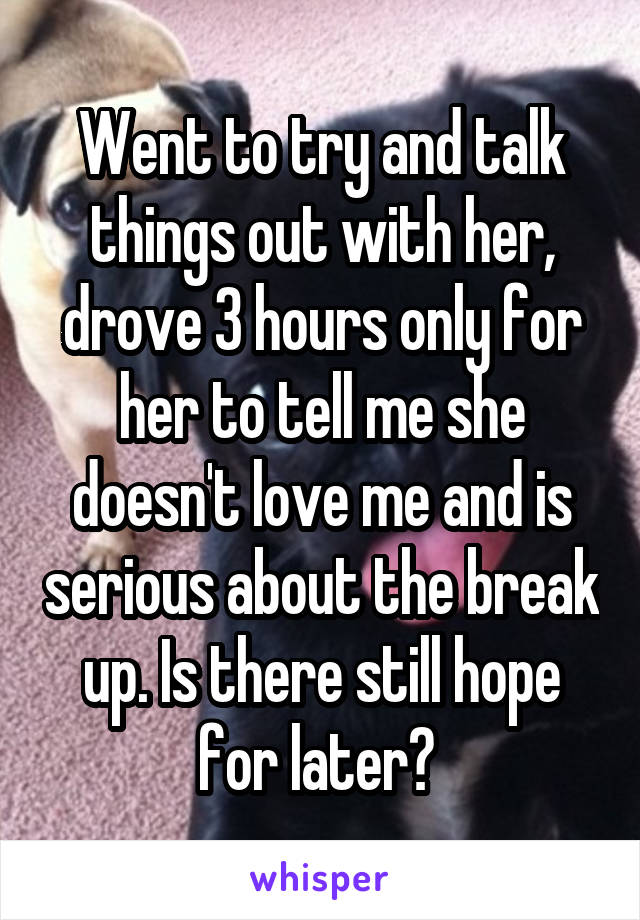 Went to try and talk things out with her, drove 3 hours only for her to tell me she doesn't love me and is serious about the break up. Is there still hope for later?