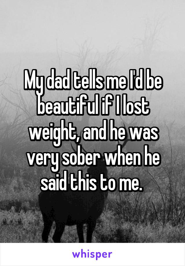 My dad tells me I'd be beautiful if I lost weight, and he was very sober when he said this to me.