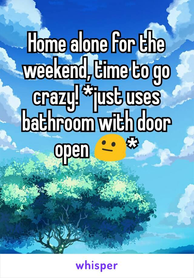 Home alone for the weekend, time to go crazy! *just uses bathroom with door open 😐*