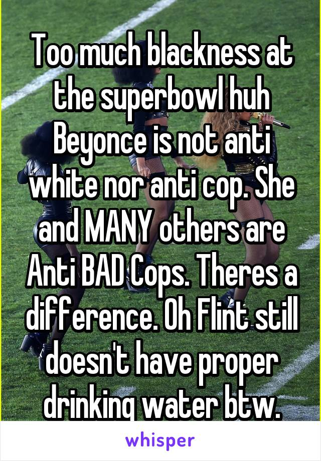 Too much blackness at the superbowl huh Beyonce is not anti white nor anti cop. She and MANY others are Anti BAD Cops. Theres a difference. Oh Flint still doesn't have proper drinking water btw.