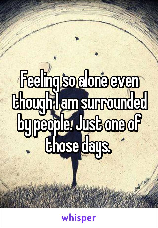 Feeling so alone even though I am surrounded by people. Just one of those days.