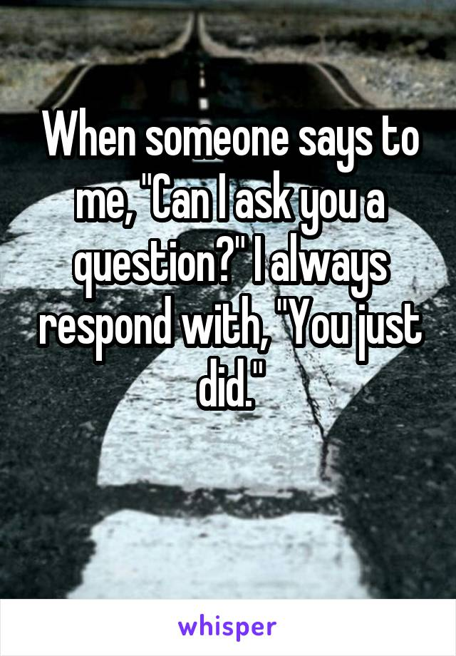 """When someone says to me, """"Can I ask you a question?"""" I always respond with, """"You just did."""""""