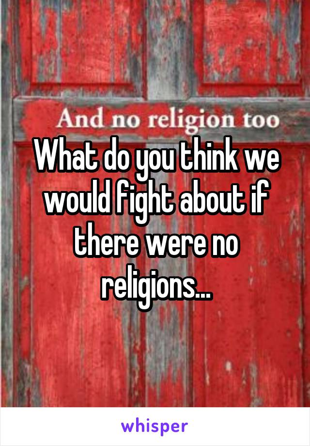 What do you think we would fight about if there were no religions...