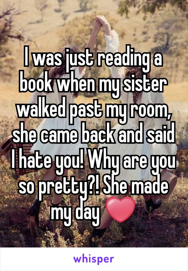 I was just reading a book when my sister walked past my room, she came back and said I hate you! Why are you so pretty?! She made my day ❤