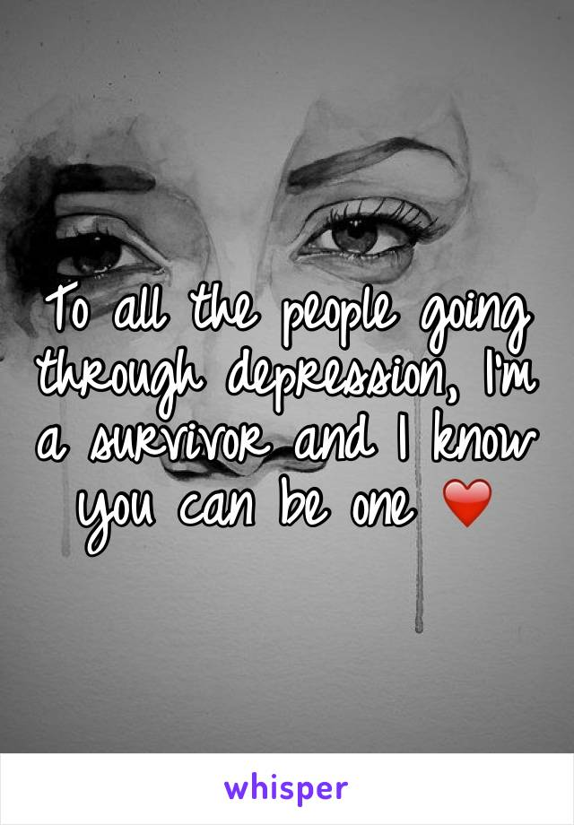 To all the people going through depression, I'm a survivor and I know you can be one ❤️
