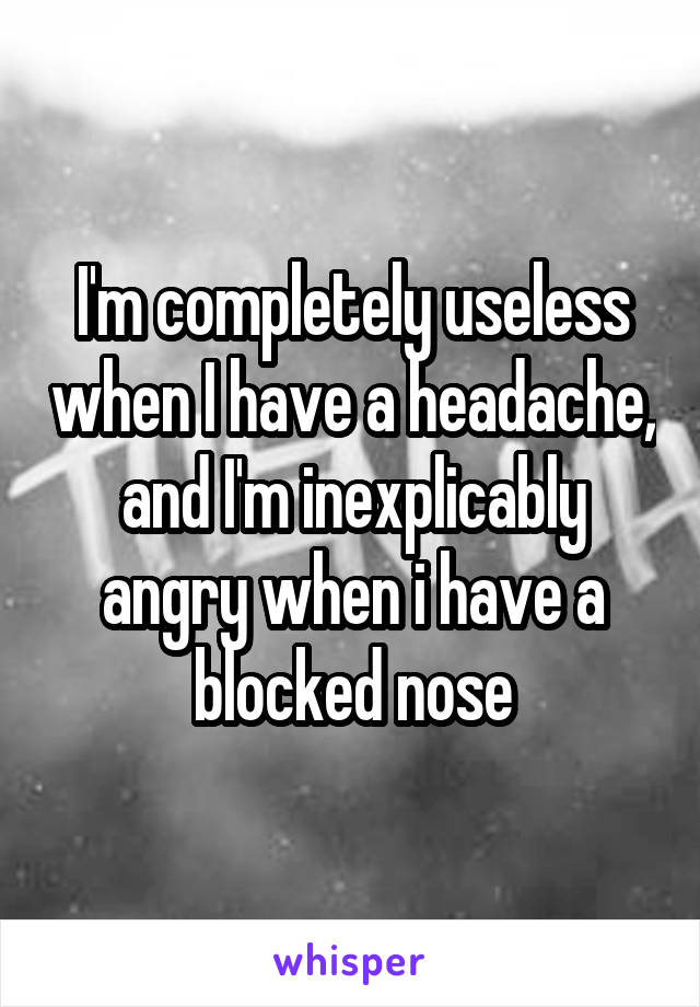 I'm completely useless when I have a headache, and I'm inexplicably angry when i have a blocked nose