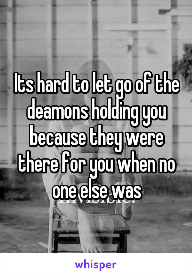 Its hard to let go of the deamons holding you because they were there for you when no one else was