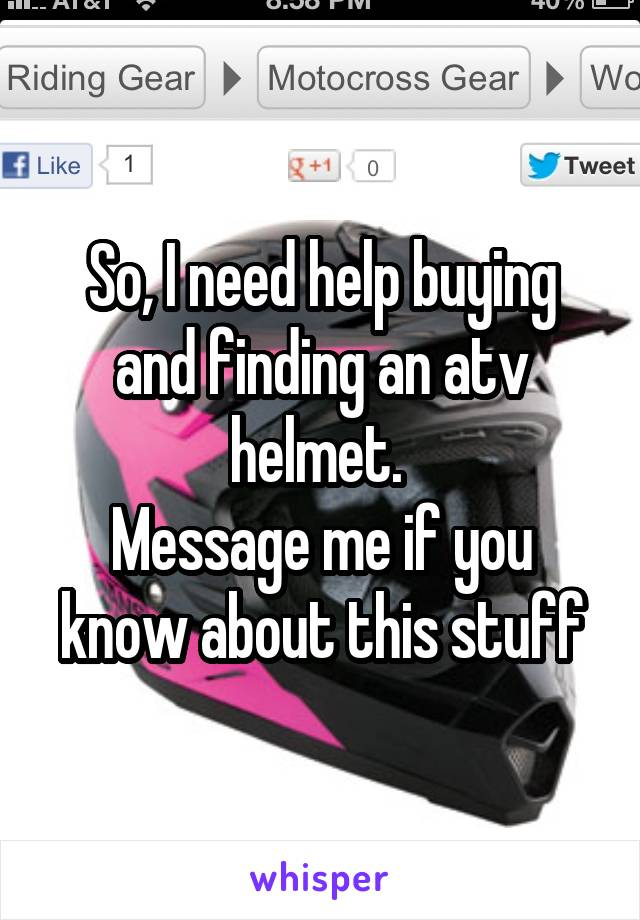 So, I need help buying and finding an atv helmet.  Message me if you know about this stuff