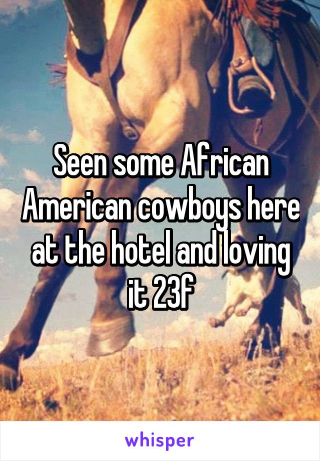 Seen some African American cowboys here at the hotel and loving it 23f