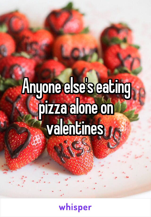 Anyone else's eating pizza alone on valentines