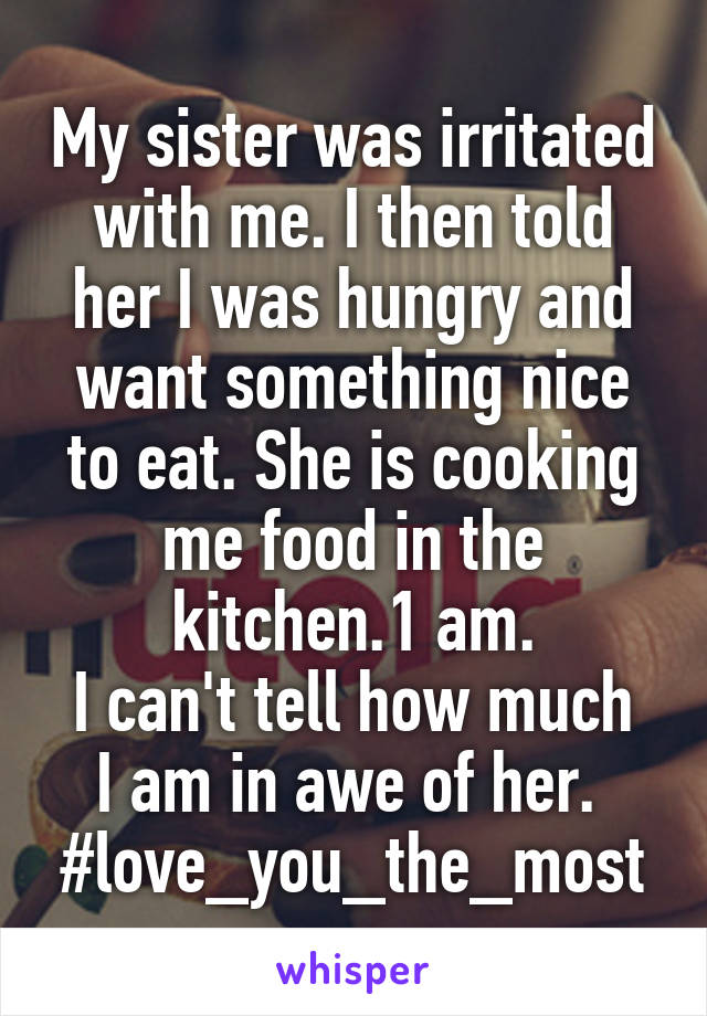 My sister was irritated with me. I then told her I was hungry and want something nice to eat. She is cooking me food in the kitchen.1 am. I can't tell how much I am in awe of her.  #love_you_the_most