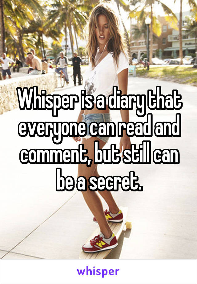 Whisper is a diary that everyone can read and comment, but still can be a secret.