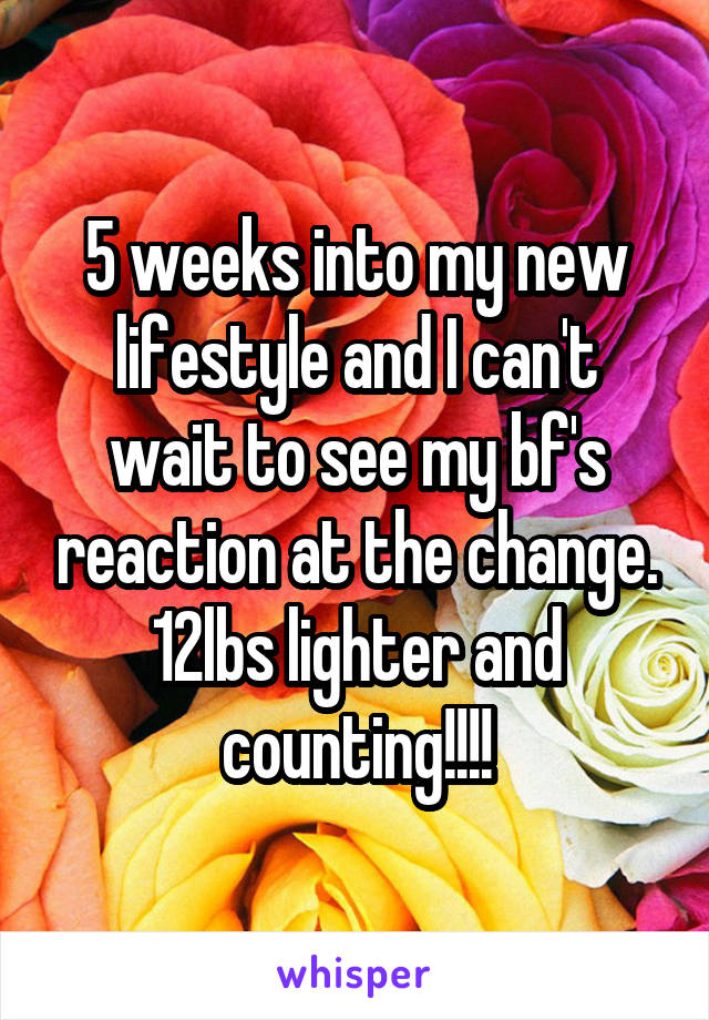 5 weeks into my new lifestyle and I can't wait to see my bf's reaction at the change. 12lbs lighter and counting!!!!