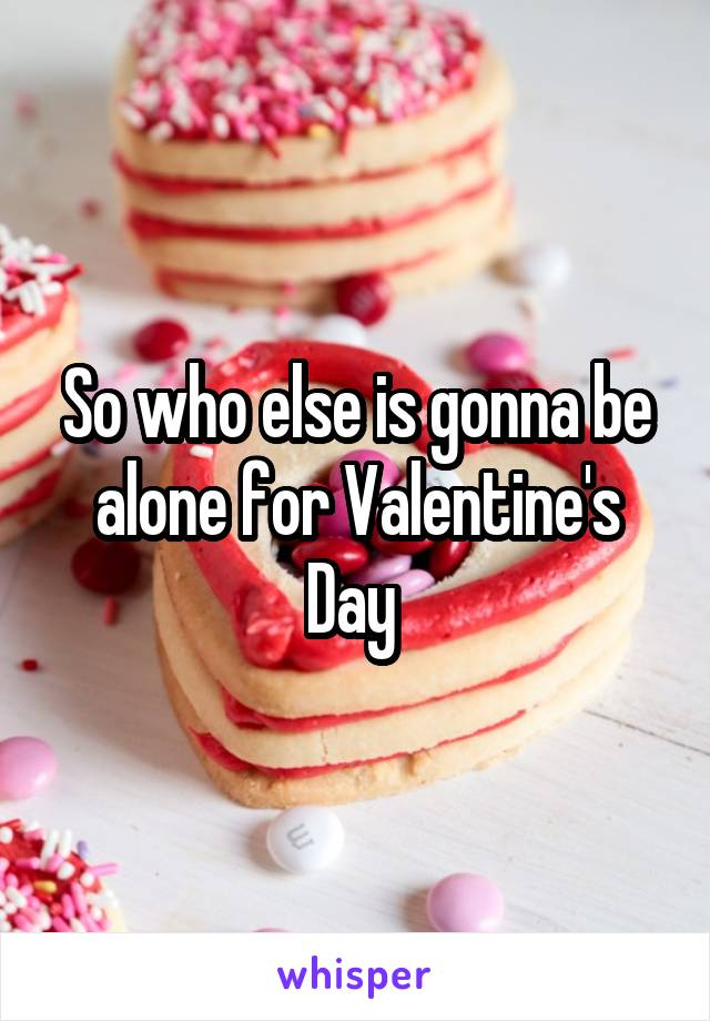 So who else is gonna be alone for Valentine's Day