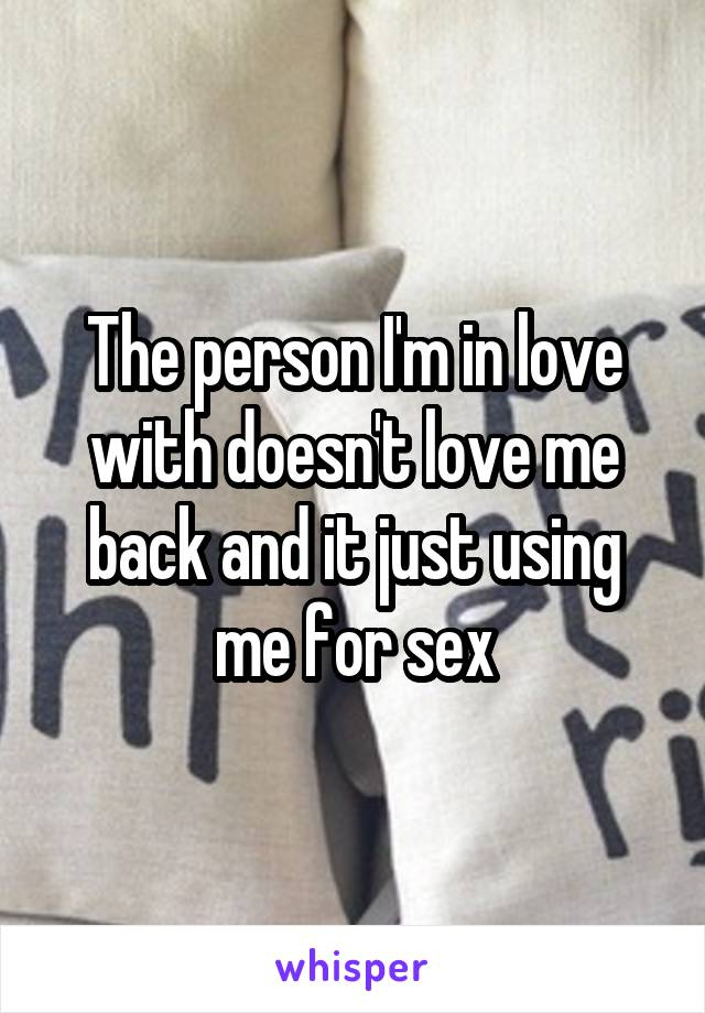 The person I'm in love with doesn't love me back and it just using me for sex
