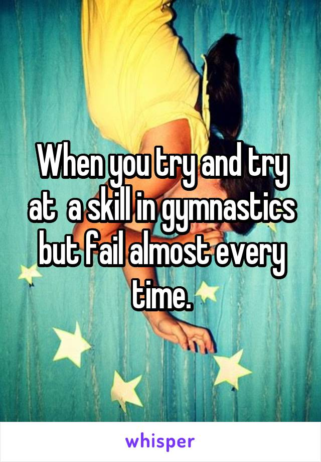 When you try and try at  a skill in gymnastics but fail almost every time.