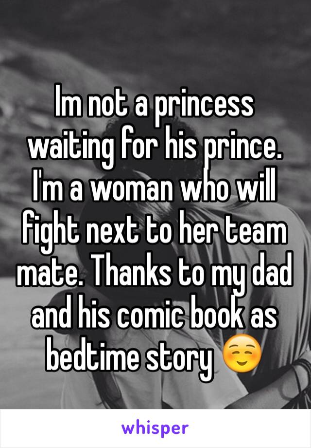 Im not a princess waiting for his prince. I'm a woman who will fight next to her team mate. Thanks to my dad and his comic book as bedtime story ☺️