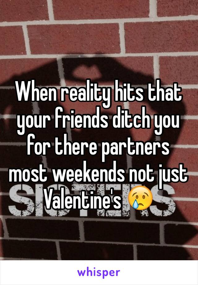 When reality hits that your friends ditch you for there partners most weekends not just Valentine's 😢