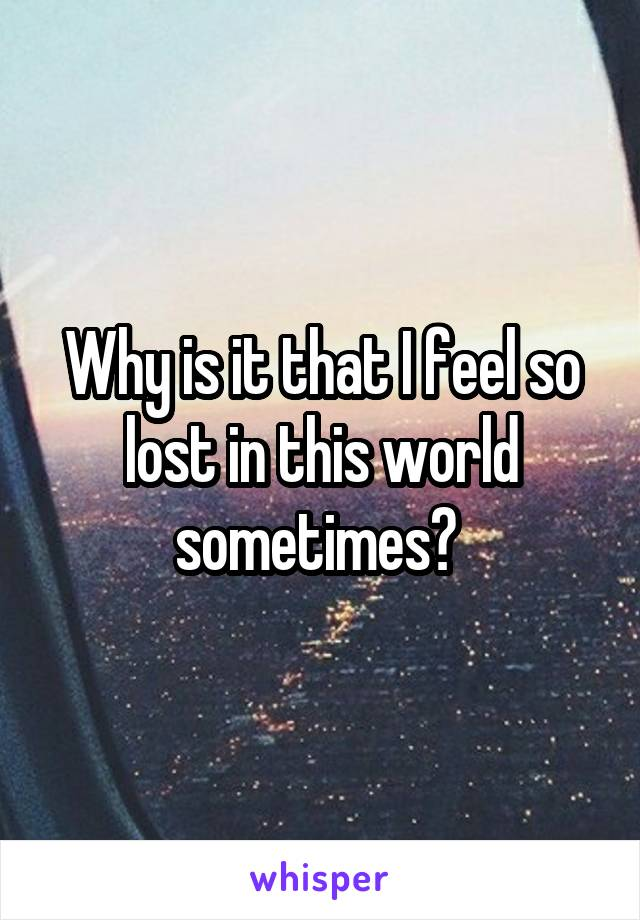 Why is it that I feel so lost in this world sometimes?