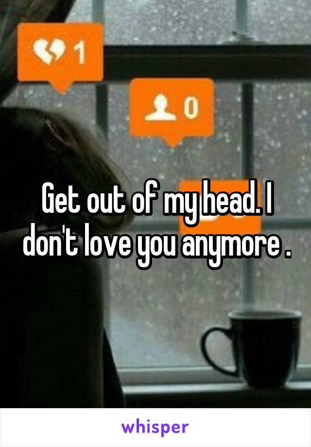 Get out of my head. I don't love you anymore .