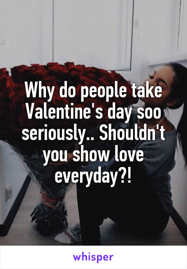 Why do people take Valentine's day soo seriously.. Shouldn't you show love everyday?!