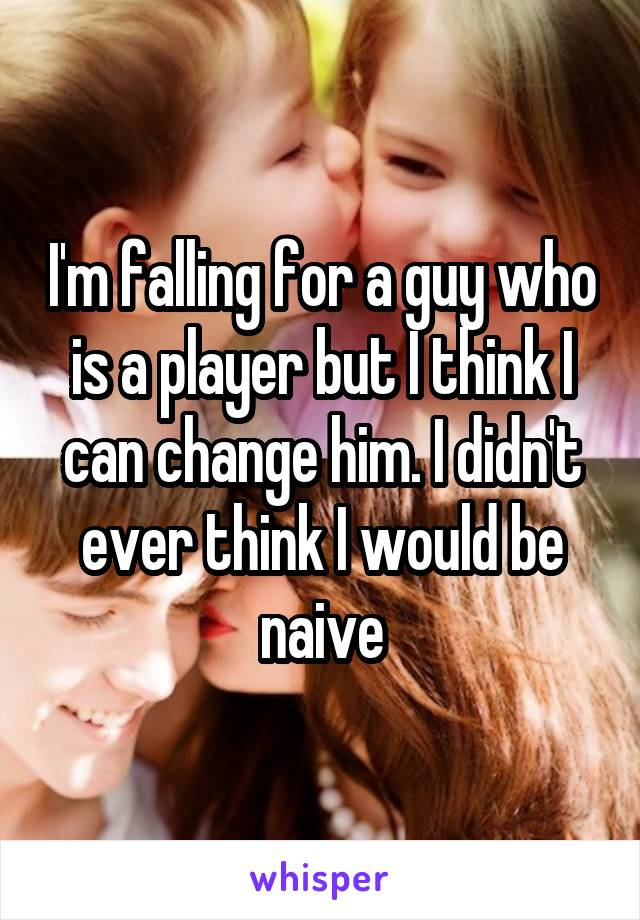 I'm falling for a guy who is a player but I think I can change him. I didn't ever think I would be naive