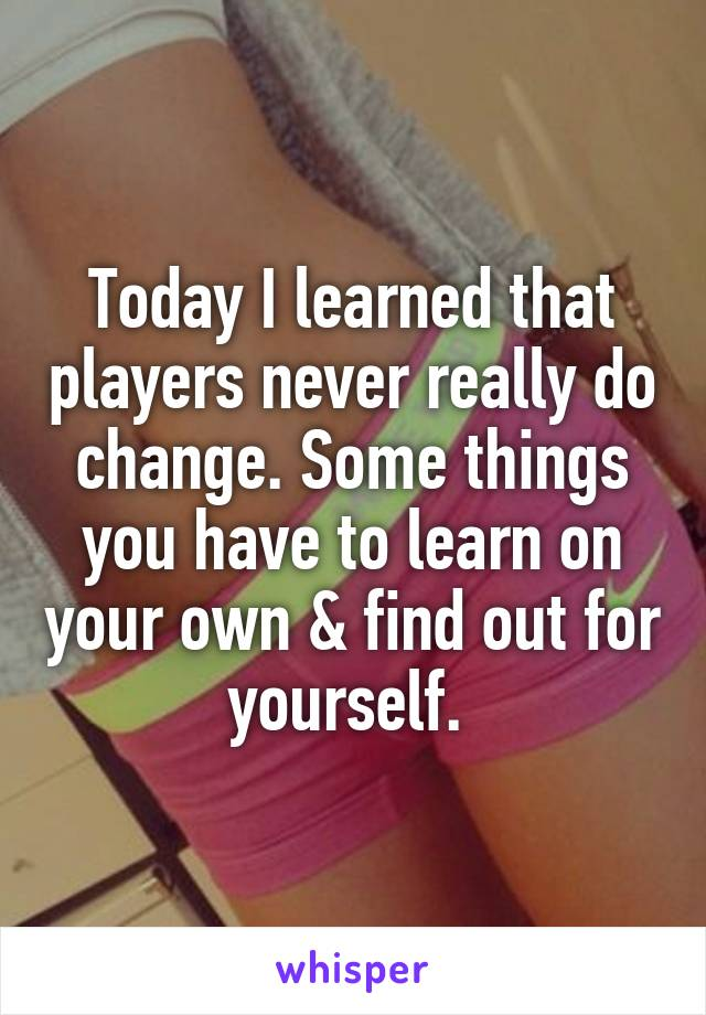 Today I learned that players never really do change. Some things you have to learn on your own & find out for yourself.