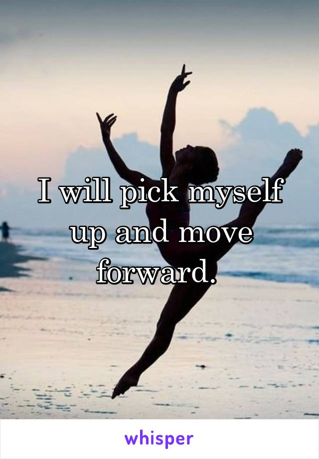 I will pick myself up and move forward.