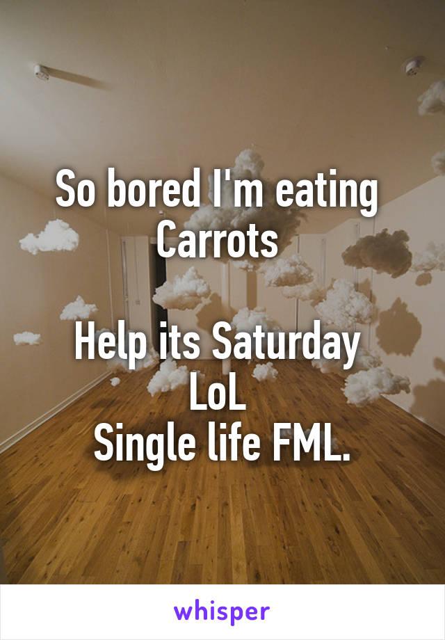 So bored I'm eating  Carrots   Help its Saturday  LoL  Single life FML.