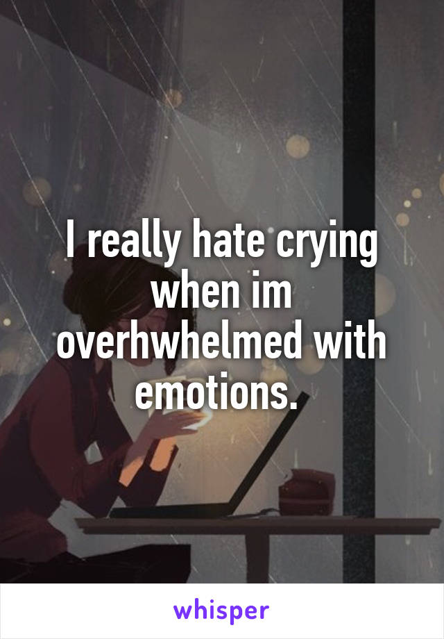 I really hate crying when im overhwhelmed with emotions.