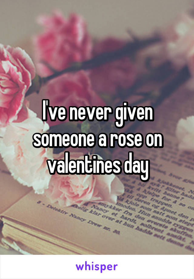 I've never given someone a rose on valentines day