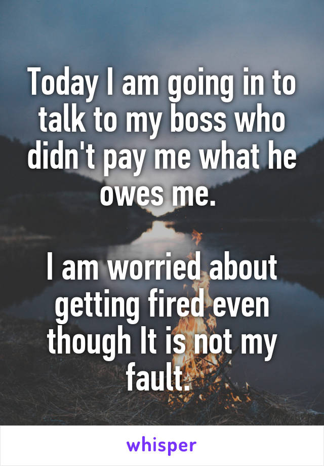 Today I am going in to talk to my boss who didn't pay me what he owes me.   I am worried about getting fired even though It is not my fault.
