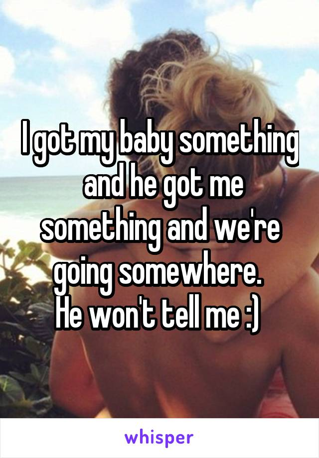 I got my baby something  and he got me something and we're going somewhere.  He won't tell me :)