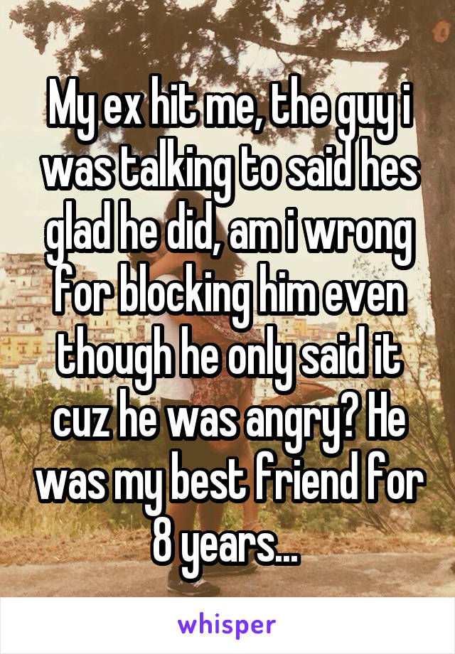 My ex hit me, the guy i was talking to said hes glad he did, am i wrong for blocking him even though he only said it cuz he was angry? He was my best friend for 8 years...
