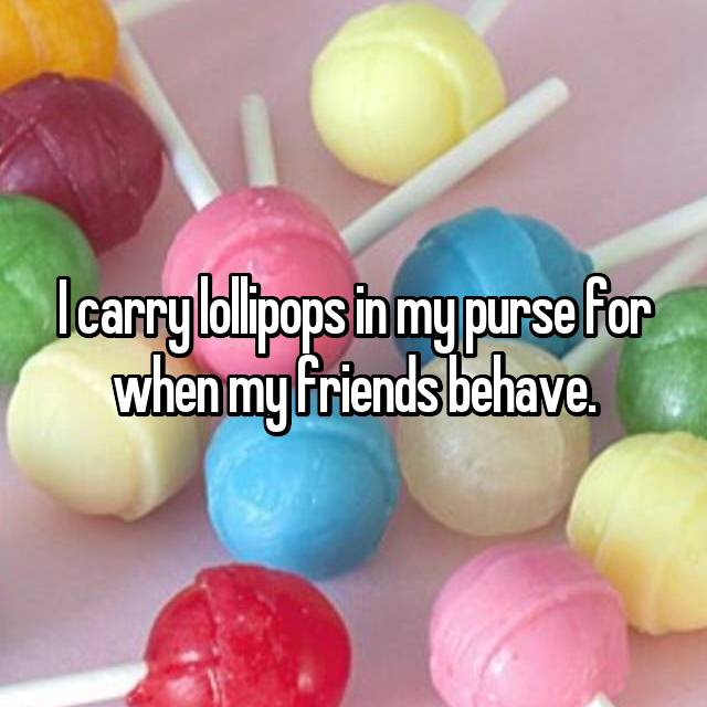 I carry lollipops in my purse for when my friends behave.