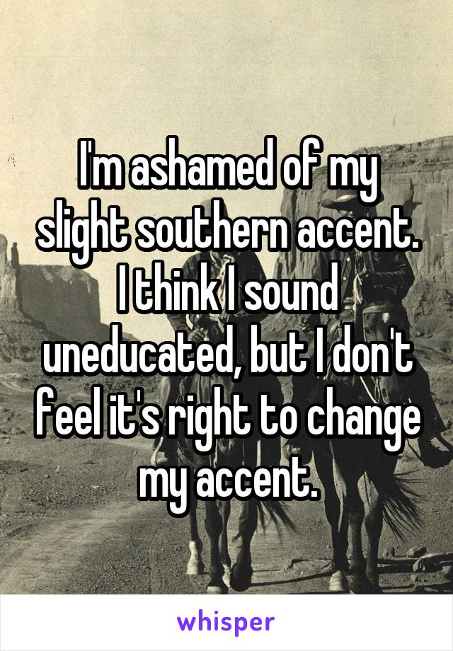 I'm ashamed of my slight southern accent. I think I sound uneducated, but I don't feel it's right to change my accent.