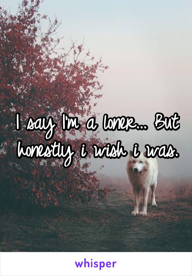 I say I'm a loner... But honestly i wish i was.