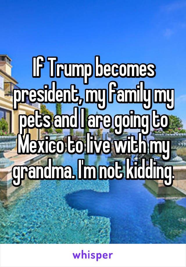 If Trump becomes president, my family my pets and I are going to Mexico to live with my grandma. I'm not kidding.