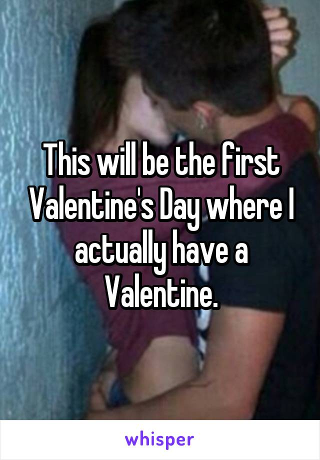 This will be the first Valentine's Day where I actually have a Valentine.