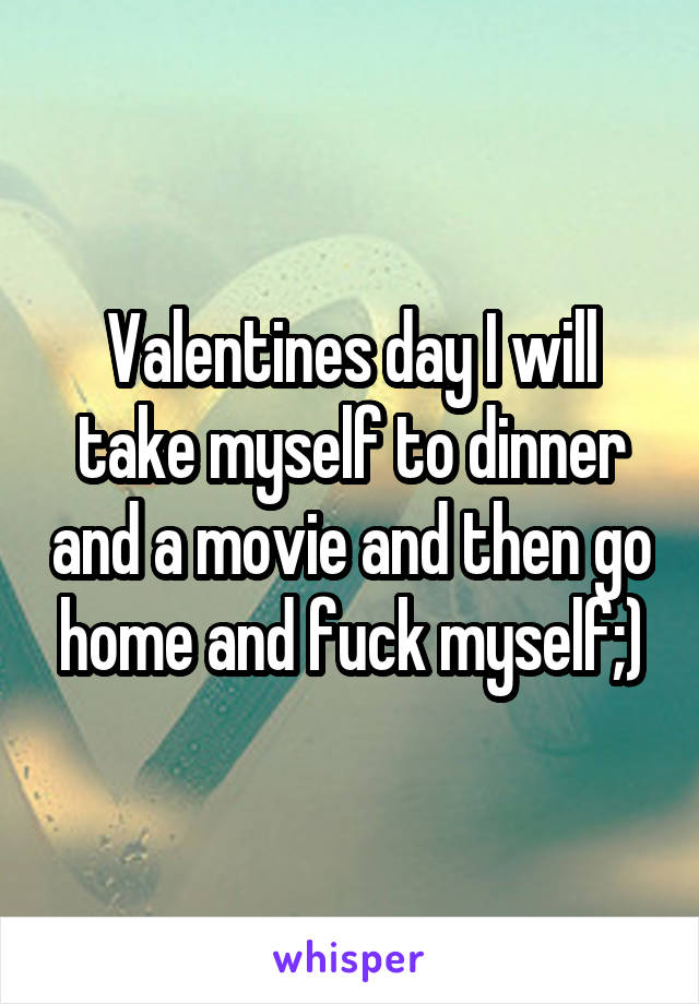 Valentines day I will take myself to dinner and a movie and then go home and fuck myself;)