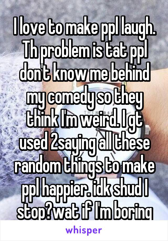 I love to make ppl laugh. Th problem is tat ppl don't know me behind my comedy so they think I'm weird. I gt used 2saying all these random things to make ppl happier. idk shud I stop?wat if I'm boring