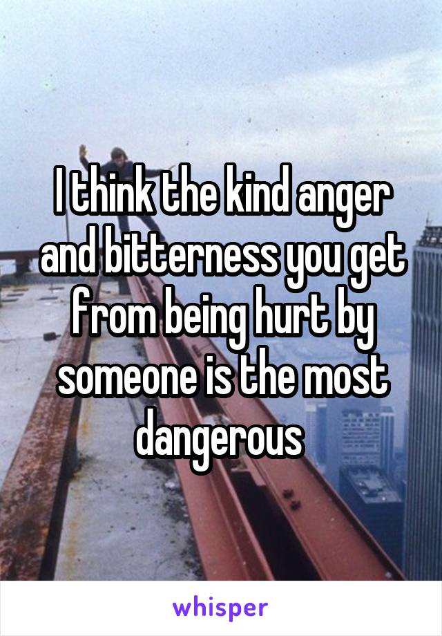 I think the kind anger and bitterness you get from being hurt by someone is the most dangerous