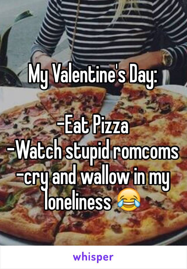 My Valentine's Day:  -Eat Pizza -Watch stupid romcoms -cry and wallow in my loneliness 😂