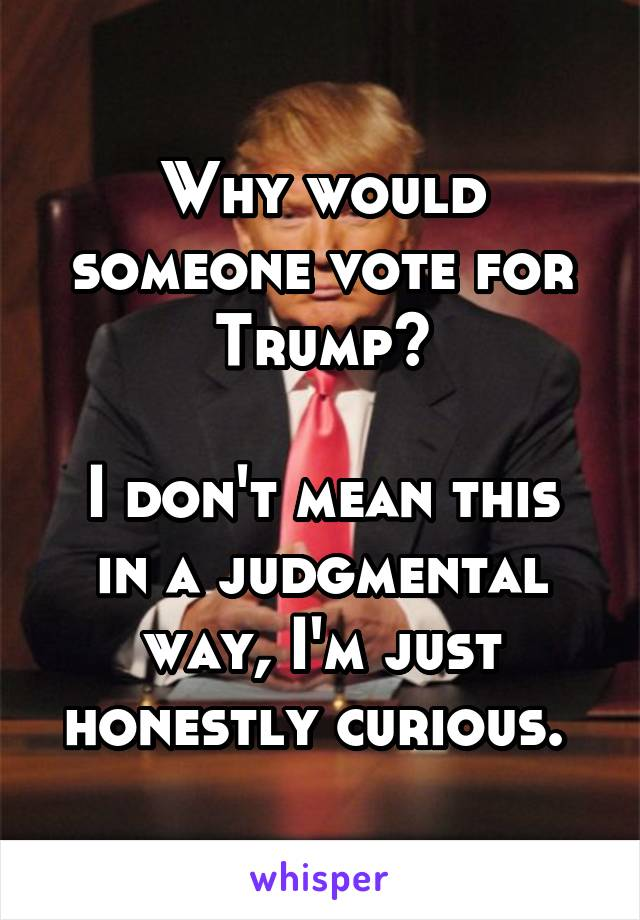 Why would someone vote for Trump?  I don't mean this in a judgmental way, I'm just honestly curious.