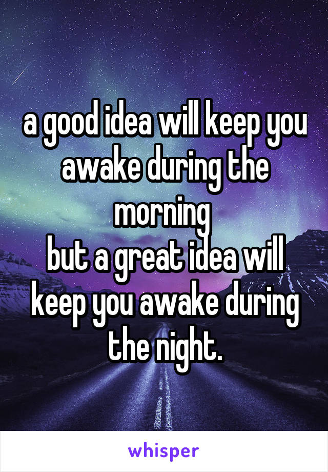 a good idea will keep you awake during the morning  but a great idea will keep you awake during the night.