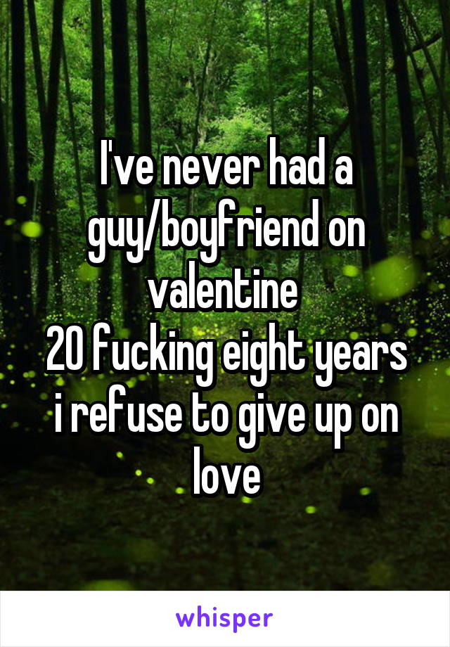 I've never had a guy/boyfriend on valentine  20 fucking eight years i refuse to give up on love