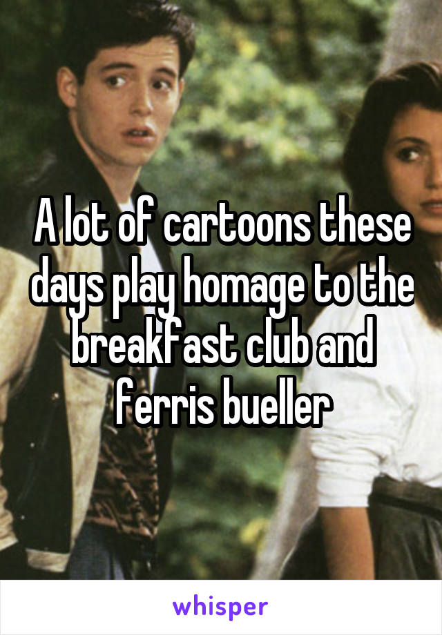 A lot of cartoons these days play homage to the breakfast club and ferris bueller